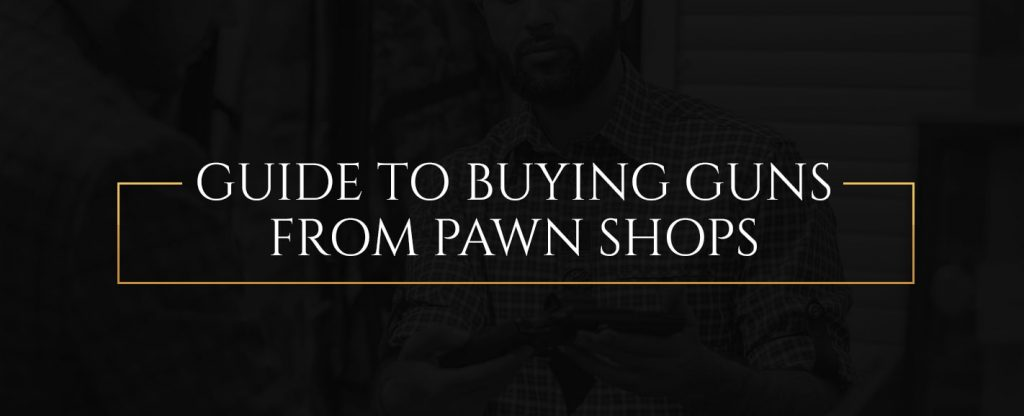 Guide to Buying Guns From Pawn Shops