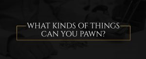What Kinds of Things Can You Pawn?